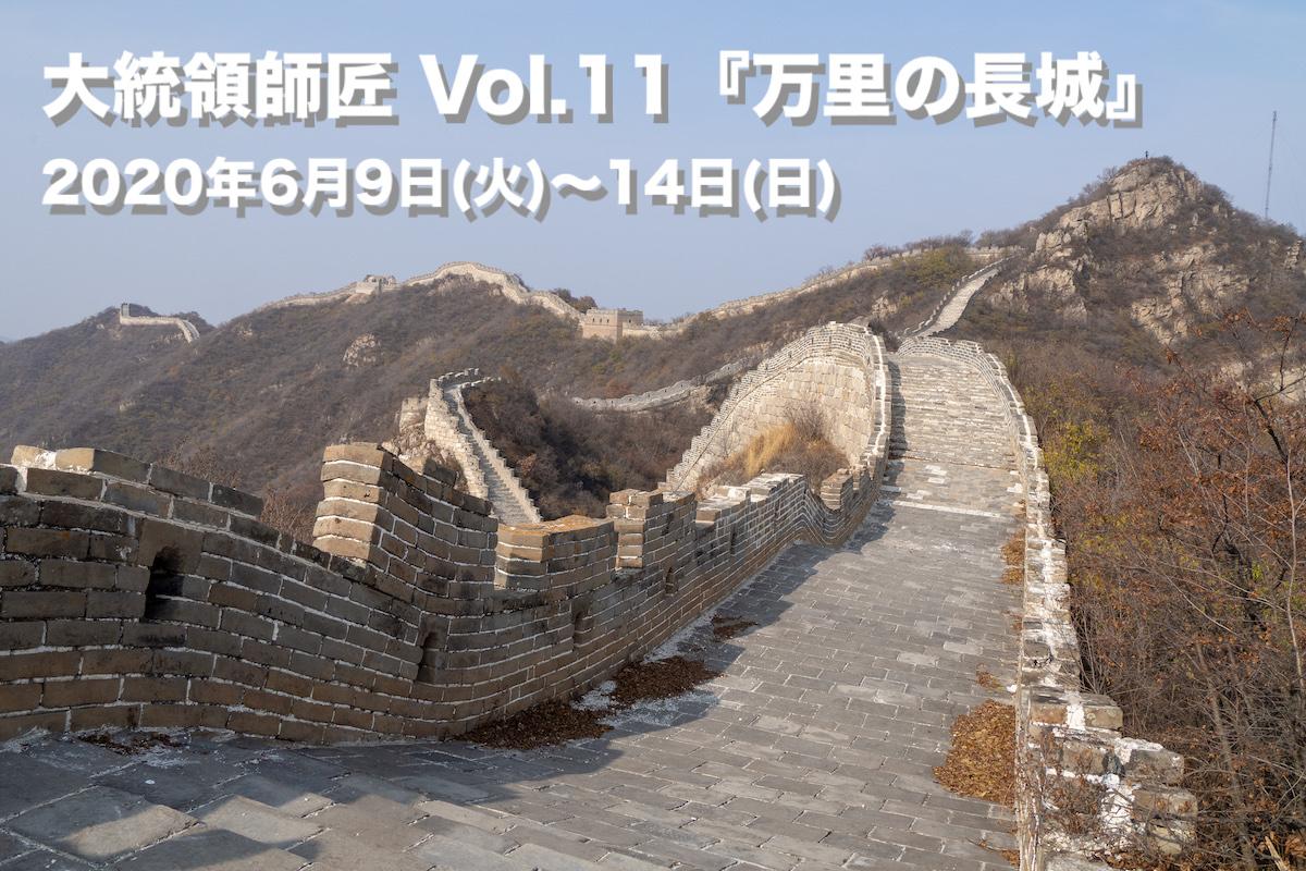 大統領師匠 Vol.11『万里の長城』 2020年6月9日(火)~14日(日)